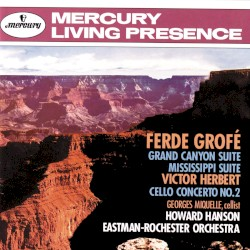 Grofé: Grand Canyon Suite / Mississippi Suite / Herbert: Cello Concerto no. 2 by Ferde Grofé ,   Victor Herbert ;   Eastman-Rochester Orchestra ,   Howard Hanson ,   Georges Miquelle